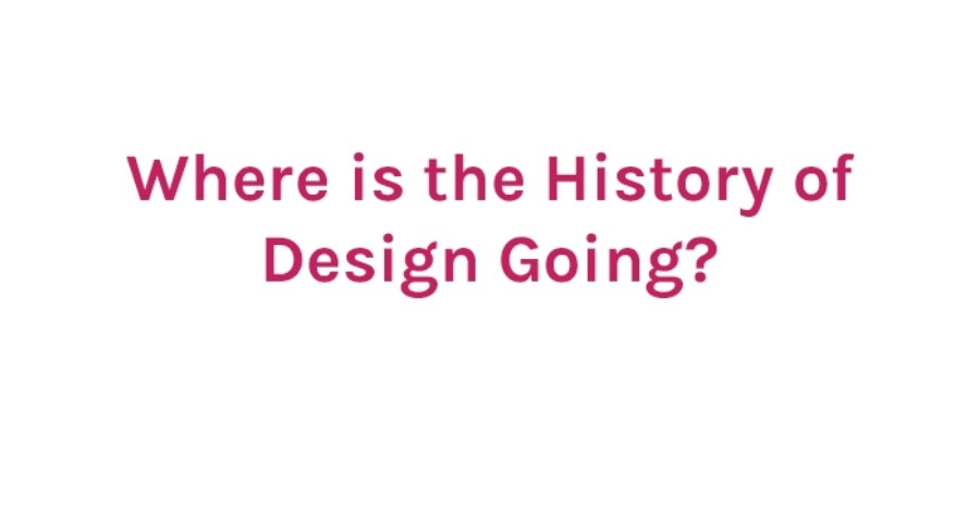 Where is the History of Design Going?
